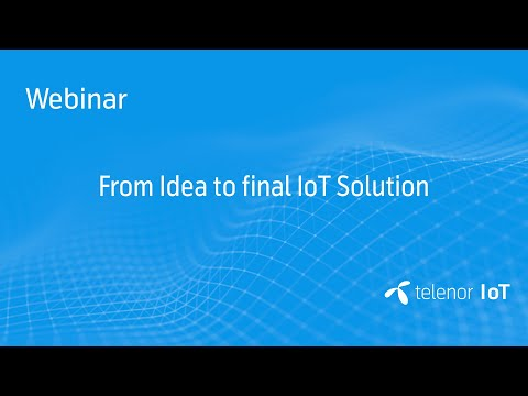 Webinar: From Idea to final IoT Solution