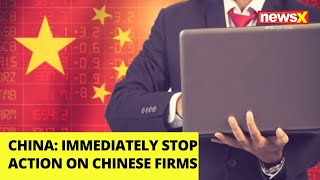 Immediately Stop Action on Chinese Firms | China's latest demand | NewsX - NEWSXLIVE