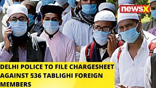 Delhi Police To File Chargesheet Against 536 Tablighi Foreign Nationals | NewsX - NEWSXLIVE