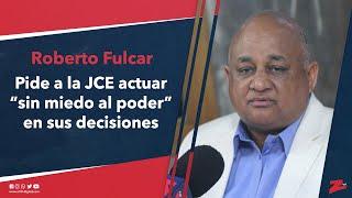 "Fulcar pide a la JCE actuar ""sin miedo al poder"" en sus decisiones"