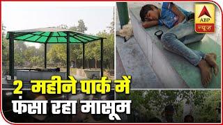 Lockdown 4.0: 10-year-old spent two months in a Delhi park - ABPNEWSTV