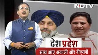 Desh Pradesh: Akali Dal-BSP का गठबंधन, बादल बोले- Punjab के लिए ऐतिहासिक दिन - NDTVINDIA