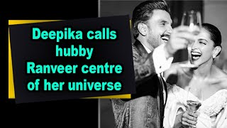 Deepika calls hubby Ranveer centre of her universe - BOLLYWOODCOUNTRY