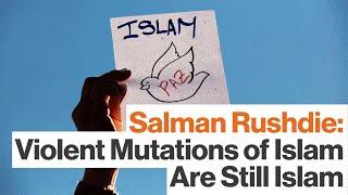 Salman Rushdie:  Violent Mutations of Islam Are Still Islam