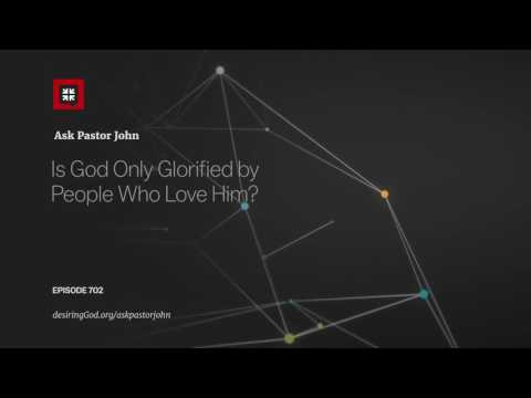 Is God Only Glorified by People Who Love Him? // Ask Pastor John