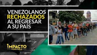 ¡Tristeza colectiva! Venezolanos regresan y son maltratados en su país | Impacto Venezuela