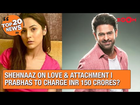 Shehnaaz Gill on love and attachment   Prabhas to charge INR 150 Crores for his next?