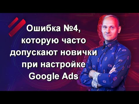 Ошибка №4, которую часто допускают новички при настройке Google Ads