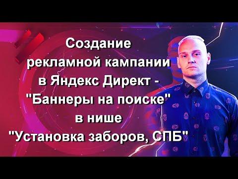 Создание рекламной кампании в Яндекс Директ — «Баннеры на поиске» в нише «Установка заборов, СПБ»