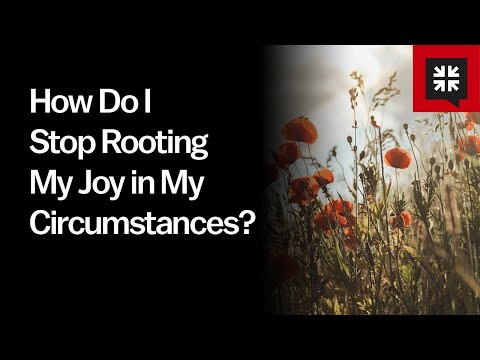 How Do I Stop Rooting My Joy in My Circumstances?
