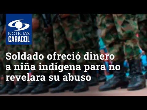 Un soldado habría ofrecido dinero para que niña indígena no revelara que había sido abusada