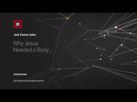 Why Jesus Needed a Body // Ask Pastor John
