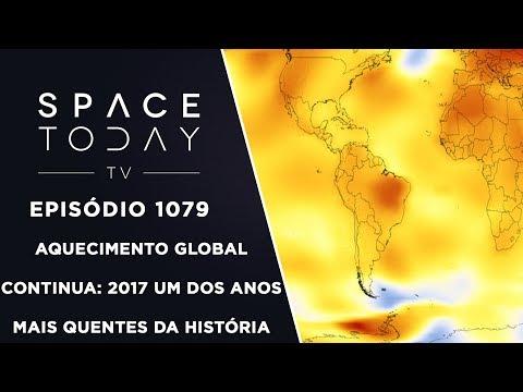 Aquecimento Global Continua: 2017 Um Dos Anos Mais Quentes da História - Space Today TV Ep.1079
