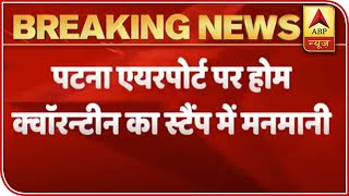 Bihar airport: Home quarantine stamps put on returning passengers without govt approval - ABPNEWSTV